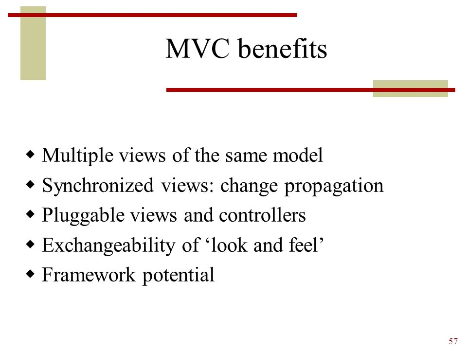 57 MVC benefits  Multiple views of the same model  Synchronized views: change propagation  Pluggable views and controllers  Exchangeability of 'lo