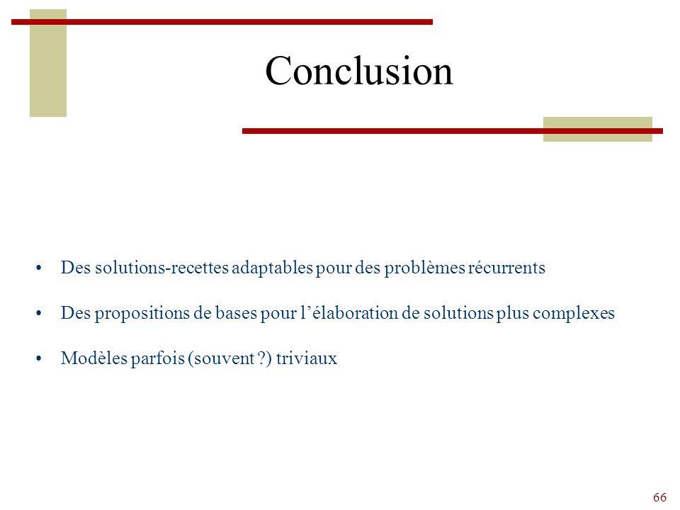 66 Conclusion Des solutions-recettes adaptables pour des problèmes récurrents Des propositions de bases pour l'élaboration de solutions plus complexes Modèles parfois (souvent ?) triviaux