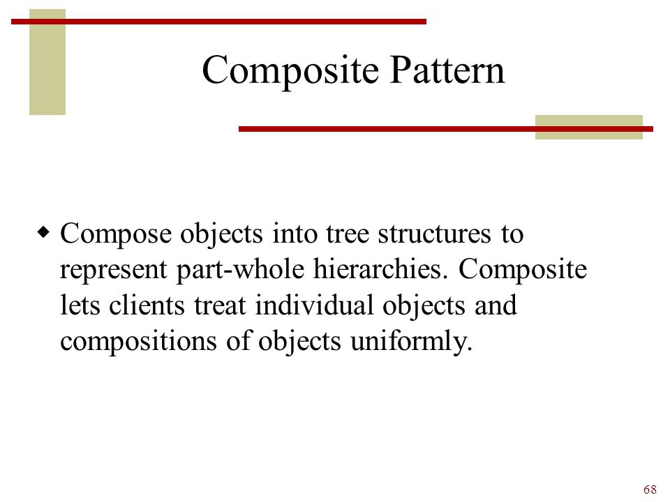 68 Composite Pattern  Compose objects into tree structures to represent part-whole hierarchies. Composite lets clients treat individual objects and c