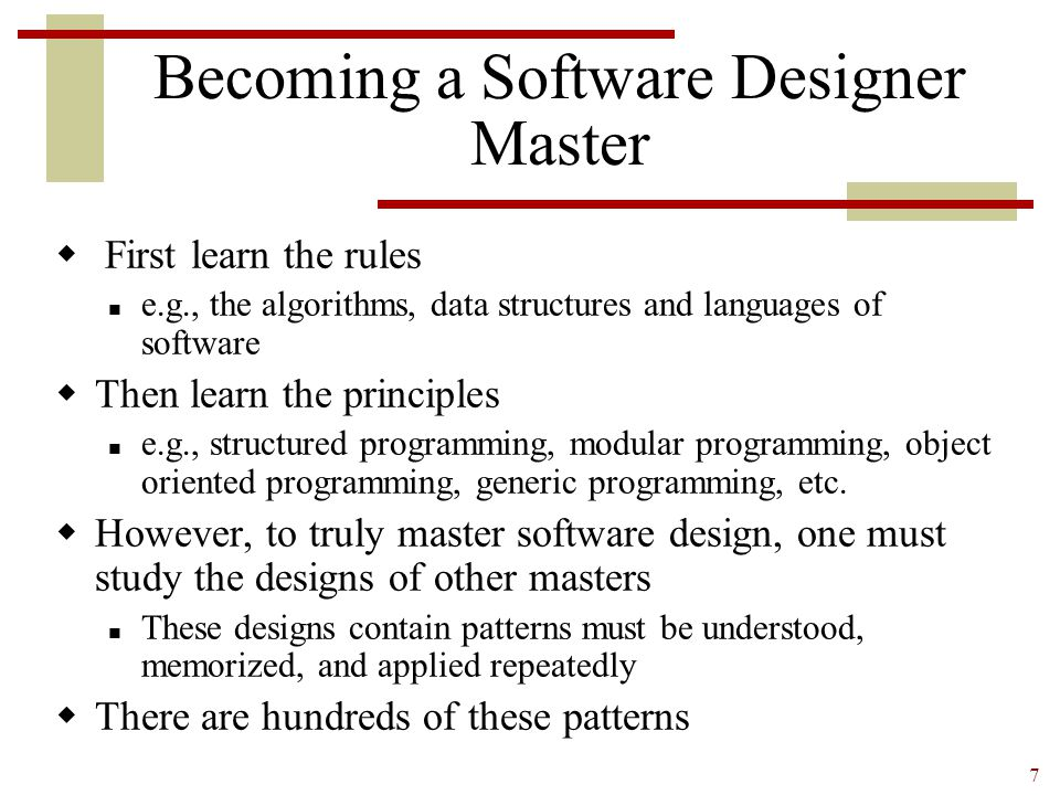 7 Becoming a Software Designer Master  First learn the rules e.g., the algorithms, data structures and languages of software  Then learn the princip
