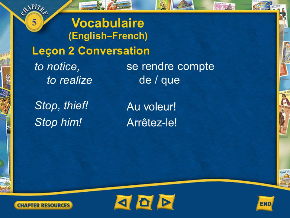 5 Vocabulaire Leçon 2 Conversation (English–French) torn to move ahead to declare, report a crime to divert someone's attention to push déchiré(e) ava