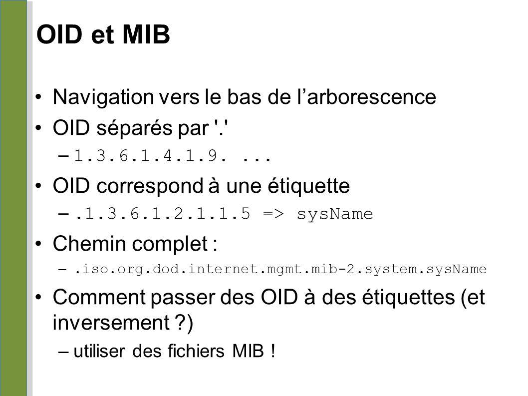 OID et MIB Navigation vers le bas de l'arborescence OID séparés par '.' – 1.3.6.1.4.1.9.... OID correspond à une étiquette –.1.3.6.1.2.1.1.5 => sysNam