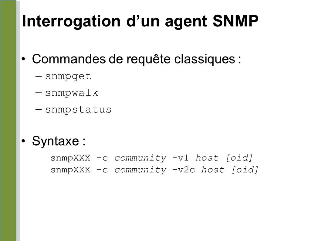Interrogation d'un agent SNMP Commandes de requête classiques : – snmpget – snmpwalk – snmpstatus Syntaxe : snmpXXX -c community -v1 host [oid] snmpXX