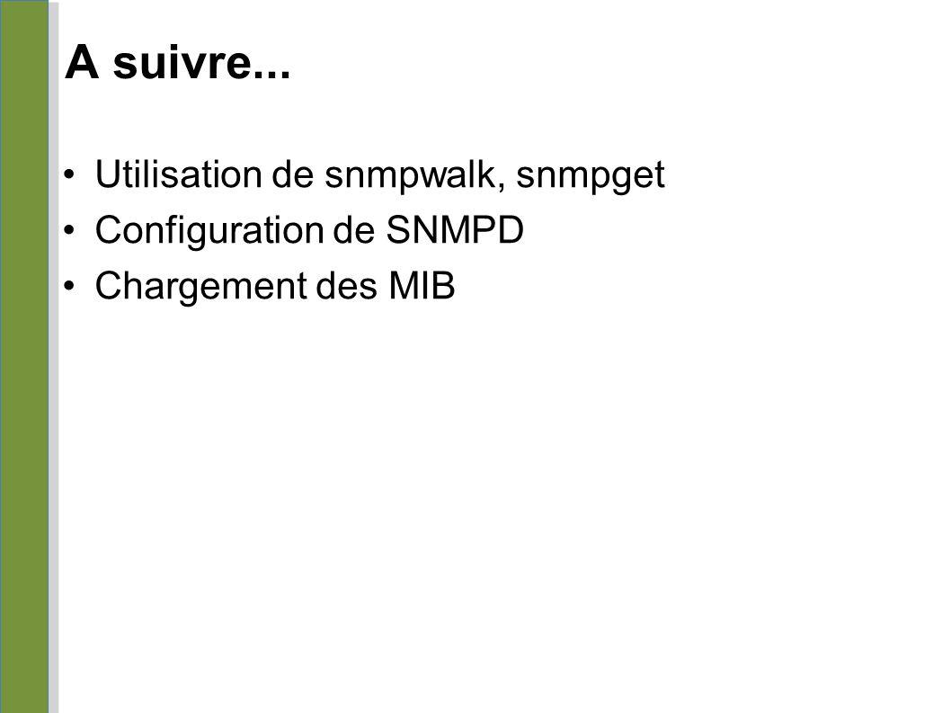 A suivre... Utilisation de snmpwalk, snmpget Configuration de SNMPD Chargement des MIB