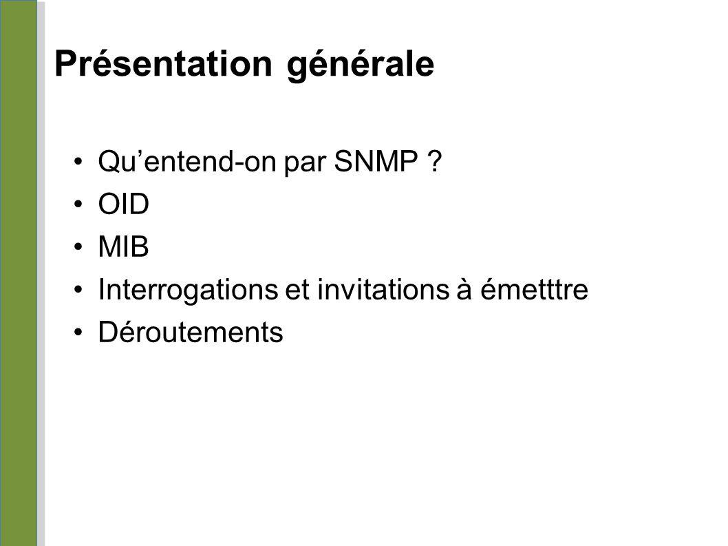 Présentation générale Qu'entend-on par SNMP ? OID MIB Interrogations et invitations à émetttre Déroutements