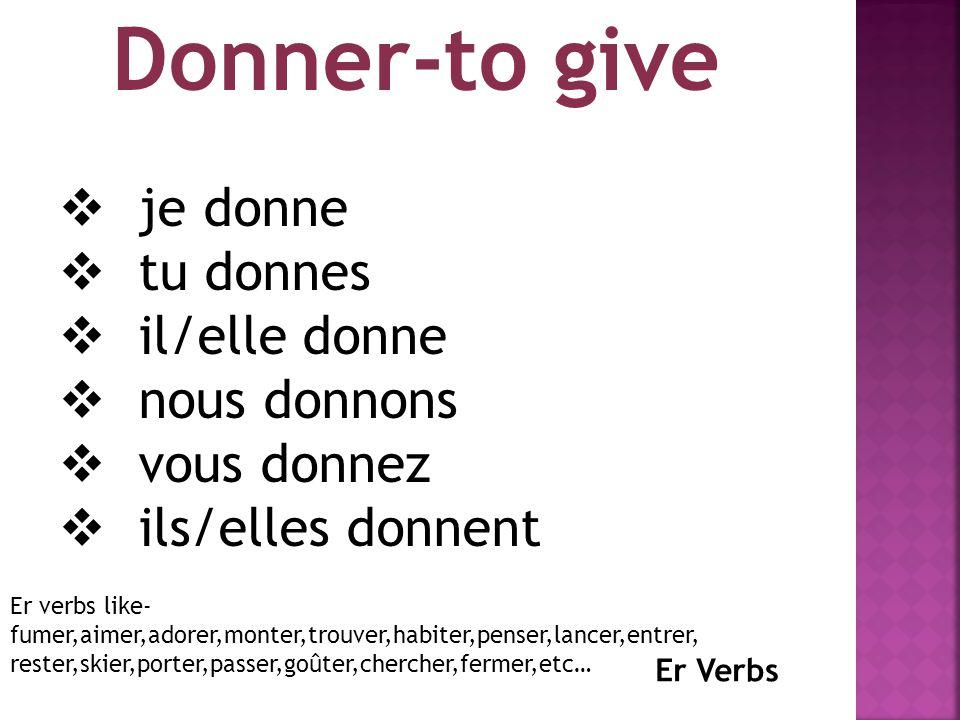 Donner-to give  je donne  tu donnes  il/elle donne  nous donnons  vous donnez  ils/elles donnent Er Verbs Er verbs like- fumer,aimer,adorer,monter,trouver,habiter,penser,lancer,entrer, rester,skier,porter,passer,goûter,chercher,fermer,etc…