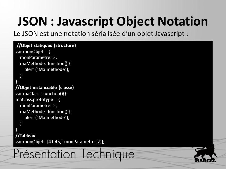 JSON : Javascript Object Notation Le JSON est une notation sérialisée d'un objet Javascript : //Objet statiques (structure) var monObjet = { monParametre: 2, maMethode: function() { alert ( Ma methode ); } //Objet instanciable (classe) var maClass= function(){} maClass.prototype = { monParametre: 2, maMethode: function() { alert ( Ma methode ); } //Tableau var monObjet =[41,45,{ monParametre: 2}];