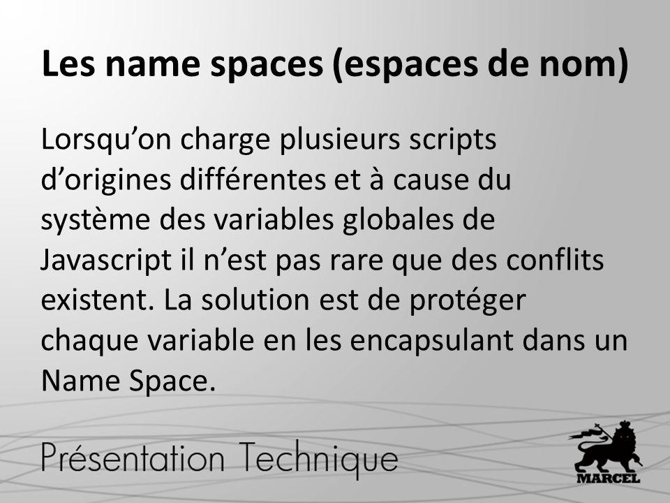Les name spaces (espaces de nom) Lorsqu'on charge plusieurs scripts d'origines différentes et à cause du système des variables globales de Javascript il n'est pas rare que des conflits existent.