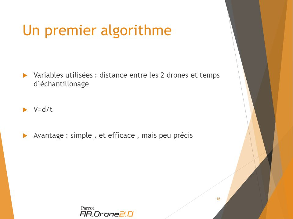 Un premier algorithme  Variables utilisées : distance entre les 2 drones et temps d'échantillonage  V=d/t  Avantage : simple, et efficace, mais peu précis 16