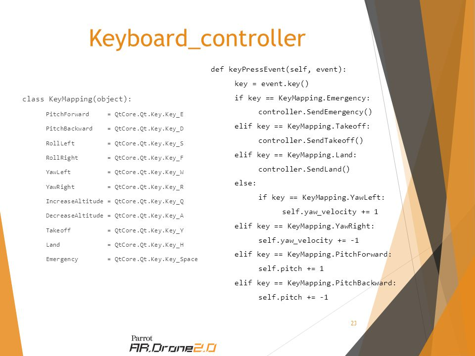 Keyboard_controller class KeyMapping(object): PitchForward = QtCore.Qt.Key.Key_E PitchBackward = QtCore.Qt.Key.Key_D RollLeft = QtCore.Qt.Key.Key_S RollRight = QtCore.Qt.Key.Key_F YawLeft = QtCore.Qt.Key.Key_W YawRight = QtCore.Qt.Key.Key_R IncreaseAltitude = QtCore.Qt.Key.Key_Q DecreaseAltitude = QtCore.Qt.Key.Key_A Takeoff = QtCore.Qt.Key.Key_Y Land = QtCore.Qt.Key.Key_H Emergency = QtCore.Qt.Key.Key_Space def keyPressEvent(self, event): key = event.key() if key == KeyMapping.Emergency: controller.SendEmergency() elif key == KeyMapping.Takeoff: controller.SendTakeoff() elif key == KeyMapping.Land: controller.SendLand() else: if key == KeyMapping.YawLeft: self.yaw_velocity += 1 elif key == KeyMapping.YawRight: self.yaw_velocity += -1 elif key == KeyMapping.PitchForward: self.pitch += 1 elif key == KeyMapping.PitchBackward: self.pitch += -1 23