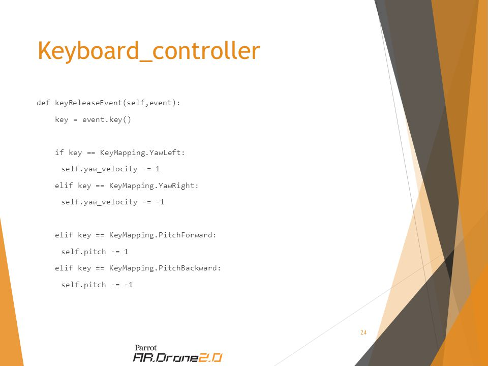 Keyboard_controller def keyReleaseEvent(self,event): key = event.key() if key == KeyMapping.YawLeft: self.yaw_velocity -= 1 elif key == KeyMapping.YawRight: self.yaw_velocity -= -1 elif key == KeyMapping.PitchForward: self.pitch -= 1 elif key == KeyMapping.PitchBackward: self.pitch -= -1 24