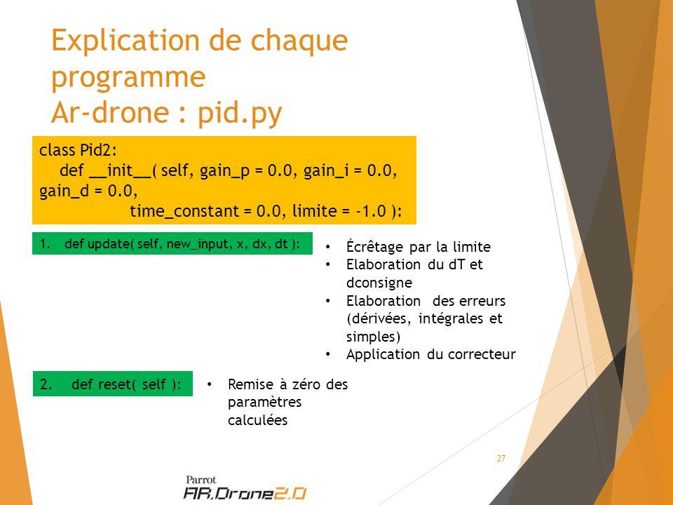 Explication de chaque programme Ar-drone : pid.py class Pid2: def __init__( self, gain_p = 0.0, gain_i = 0.0, gain_d = 0.0, time_constant = 0.0, limite = -1.0 ): 1.def update( self, new_input, x, dx, dt ): 2.