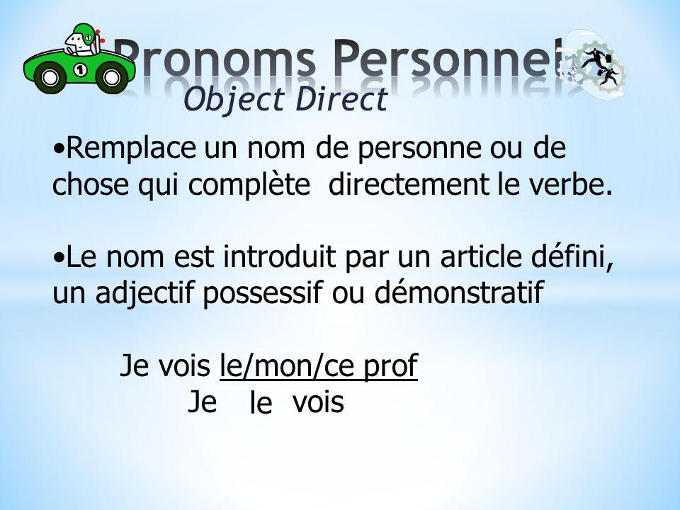 Object Direct Remplace un nom de personne ou de chose qui complète directement le verbe.