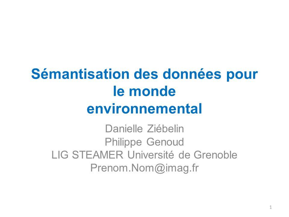 Sémantisation des données pour le monde environnemental Danielle Ziébelin Philippe Genoud LIG STEAMER Université de Grenoble Prenom.Nom@imag.fr 1