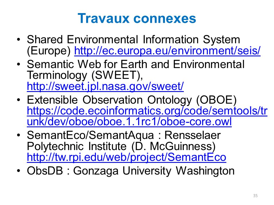 Travaux connexes Shared Environmental Information System (Europe) http://ec.europa.eu/environment/seis/http://ec.europa.eu/environment/seis/ Semantic Web for Earth and Environmental Terminology (SWEET), http://sweet.jpl.nasa.gov/sweet/ http://sweet.jpl.nasa.gov/sweet/ Extensible Observation Ontology (OBOE) https://code.ecoinformatics.org/code/semtools/tr unk/dev/oboe/oboe.1.1rc1/oboe-core.owl https://code.ecoinformatics.org/code/semtools/tr unk/dev/oboe/oboe.1.1rc1/oboe-core.owl SemantEco/SemantAqua : Rensselaer Polytechnic Institute (D.