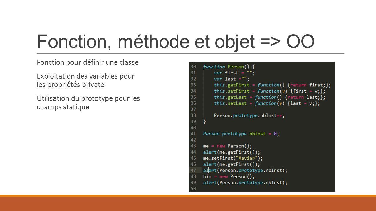 Fonction, méthode et objet => OO Fonction pour définir une classe Exploitation des variables pour les propriétés private Utilisation du prototype pour