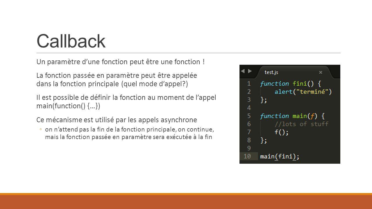 Callback Un paramètre d'une fonction peut être une fonction ! La fonction passée en paramètre peut être appelée dans la fonction principale (quel mode
