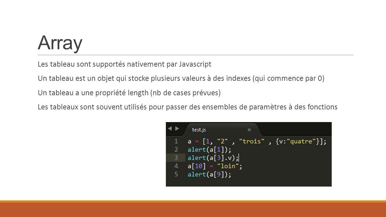 Array Les tableau sont supportés nativement par Javascript Un tableau est un objet qui stocke plusieurs valeurs à des indexes (qui commence par 0) Un