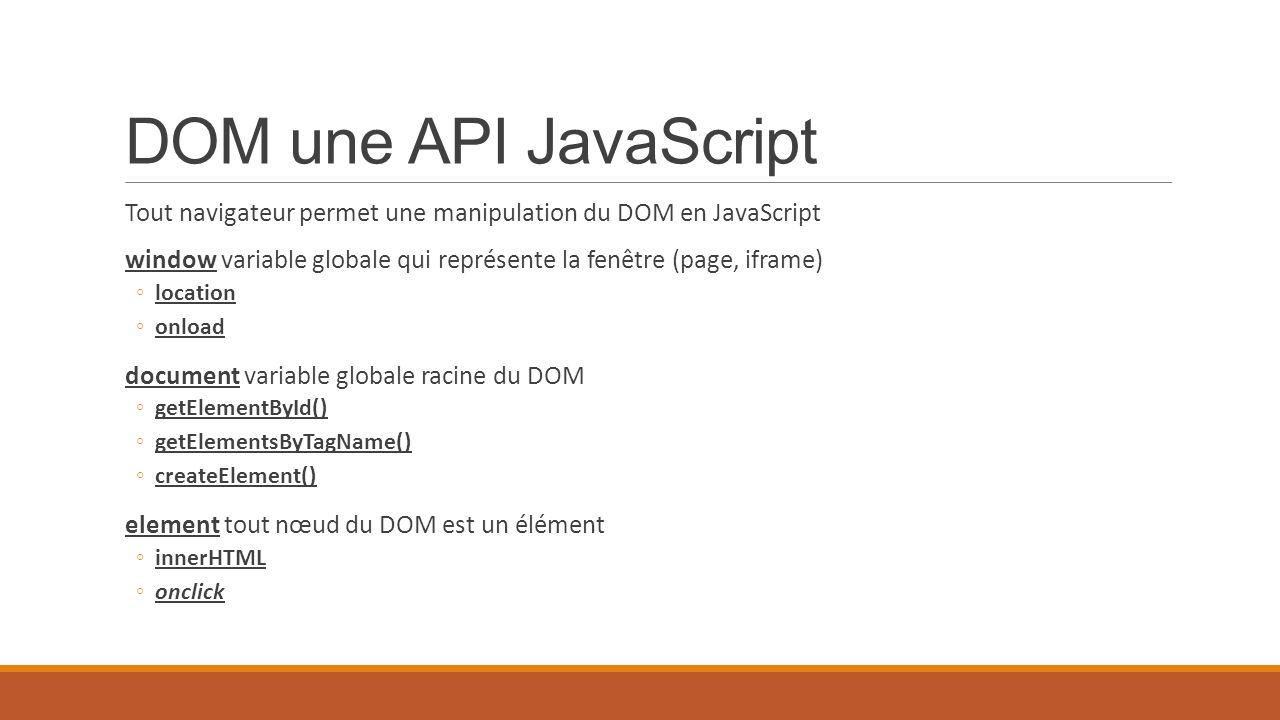 DOM une API JavaScript Tout navigateur permet une manipulation du DOM en JavaScript window variable globale qui représente la fenêtre (page, iframe) ◦