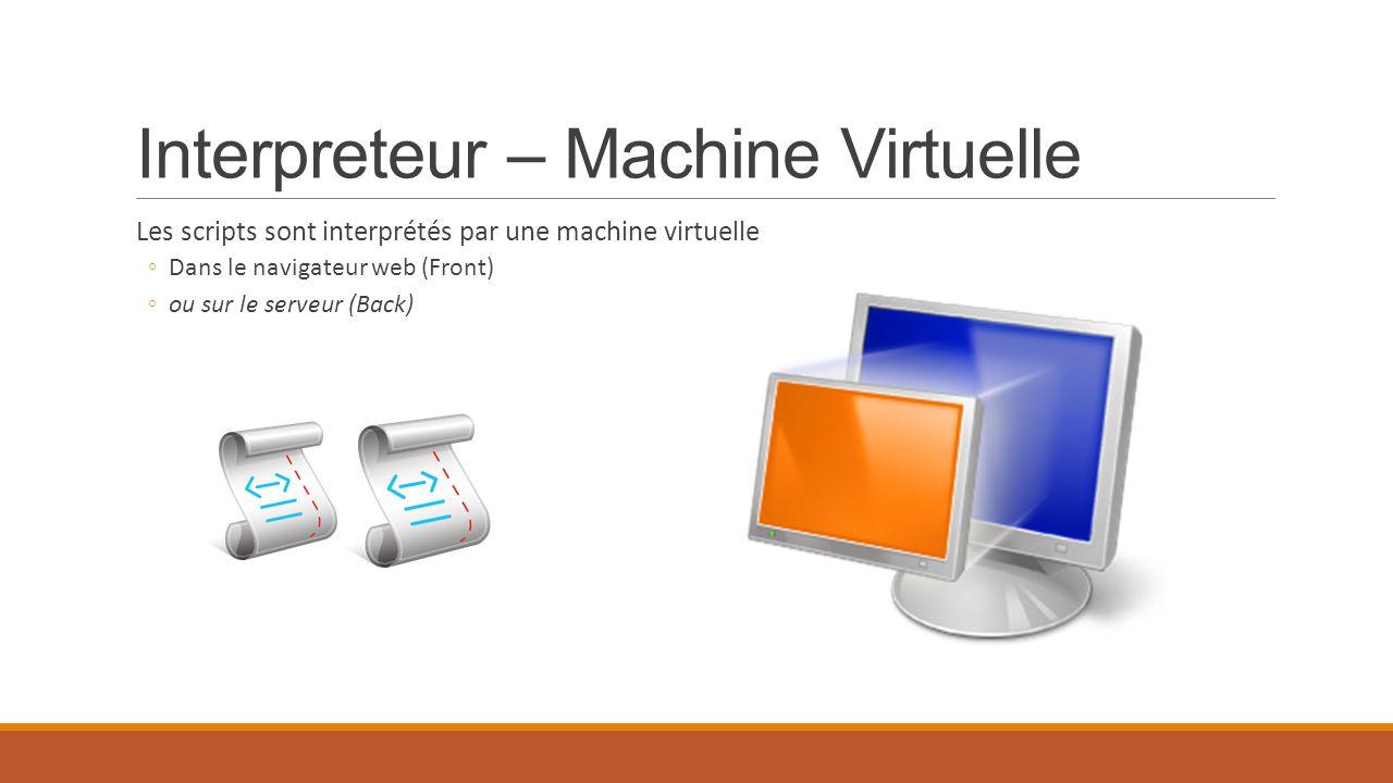 Interpreteur – Machine Virtuelle Les scripts sont interprétés par une machine virtuelle ◦Dans le navigateur web (Front) ◦ou sur le serveur (Back)