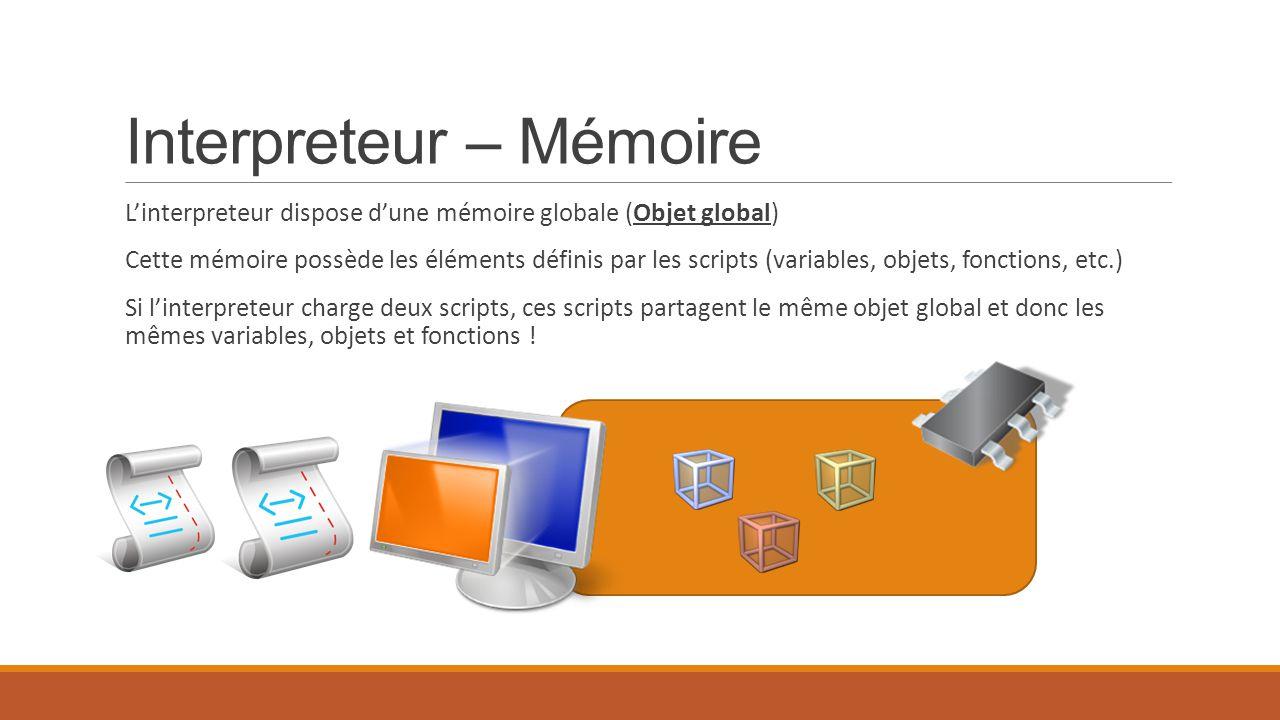 Interpreteur – Mémoire L'interpreteur dispose d'une mémoire globale (Objet global) Cette mémoire possède les éléments définis par les scripts (variabl