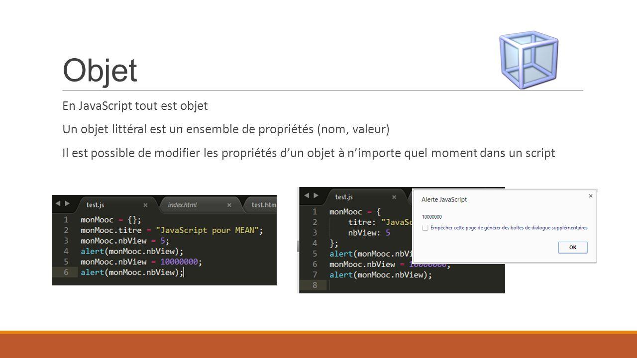 Objet En JavaScript tout est objet Un objet littéral est un ensemble de propriétés (nom, valeur) Il est possible de modifier les propriétés d'un objet