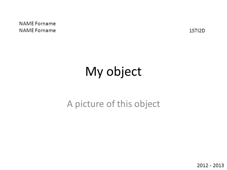 My object A picture of this object NAME Forname 1STI2D 2012 - 2013