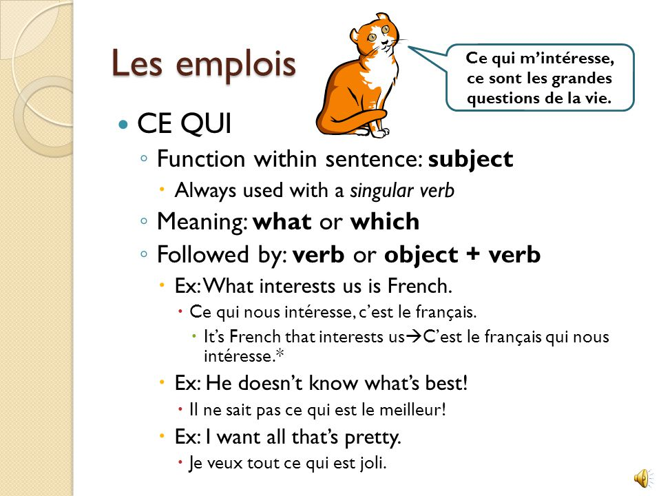 Les emplois CE QUI ◦ Function within sentence: subject  Always used with a singular verb ◦ Meaning: what or which ◦ Followed by: verb or object + verb  Ex: What interests us is French.
