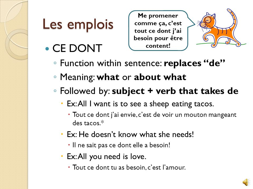 Les emplois CE DONT ◦ Function within sentence: replaces de ◦ Meaning: what or about what ◦ Followed by: subject + verb that takes de  Ex: All I want is to see a sheep eating tacos.