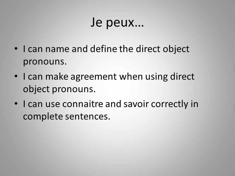 Je peux… I can name and define the direct object pronouns. I can make agreement when using direct object pronouns. I can use connaitre and savoir corr