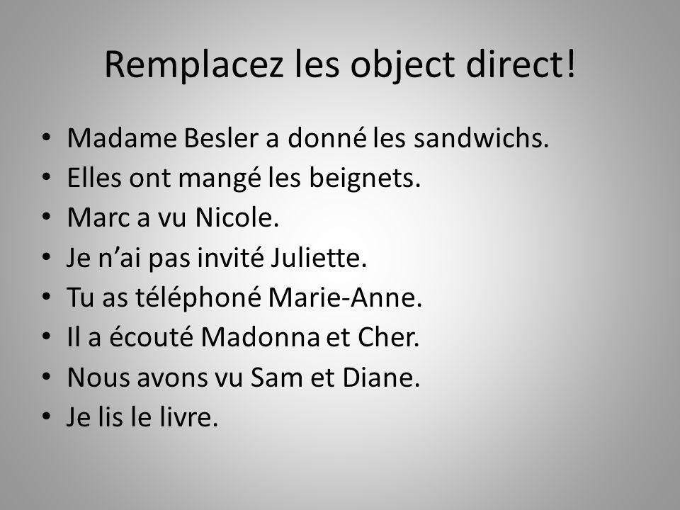 Remplacez les object direct! Madame Besler a donné les sandwichs. Elles ont mangé les beignets. Marc a vu Nicole. Je n'ai pas invité Juliette. Tu as t