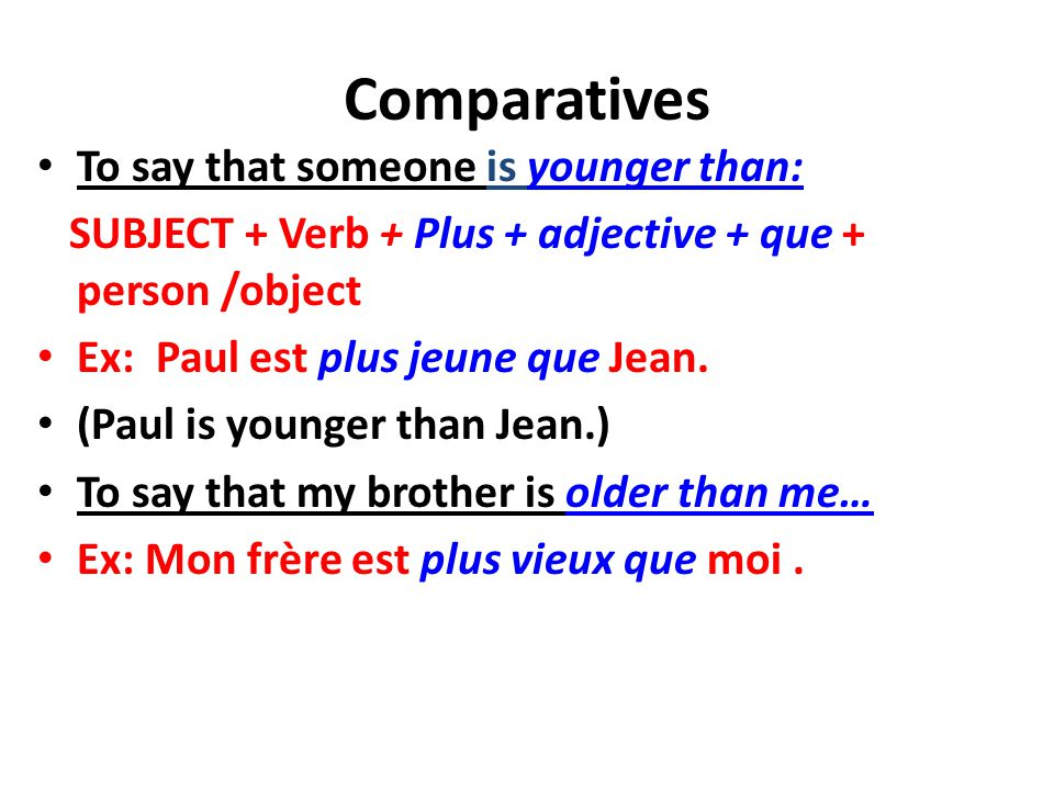Comparatives To say that someone is younger than: SUBJECT + Verb + Plus + adjective + que + person /object Ex: Paul est plus jeune que Jean.