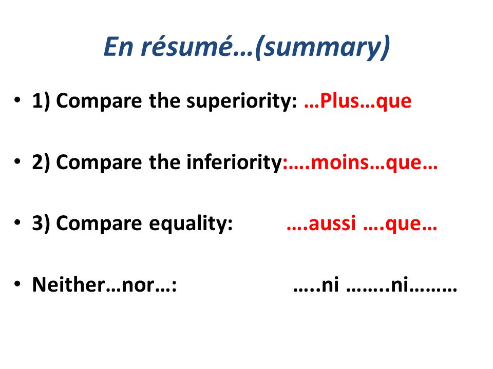 En résumé…(summary) 1) Compare the superiority: …Plus…que 2) Compare the inferiority:….moins…que… 3) Compare equality: ….aussi ….que… Neither…nor…: …..ni ……..ni………