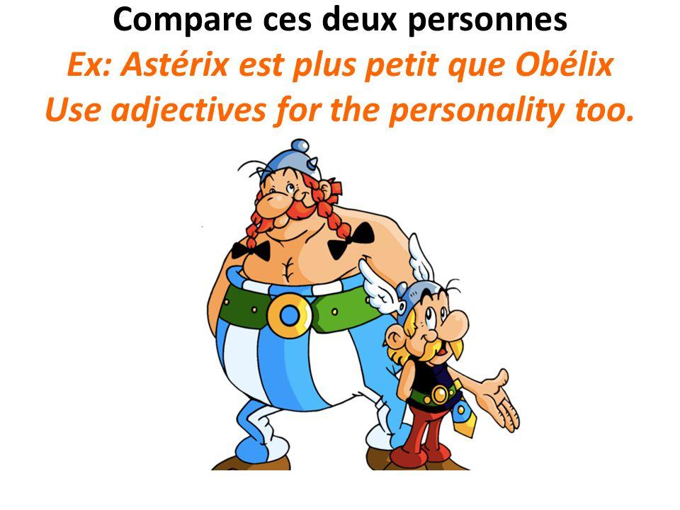 Compare ces deux personnes Ex: Astérix est plus petit que Obélix Use adjectives for the personality too.