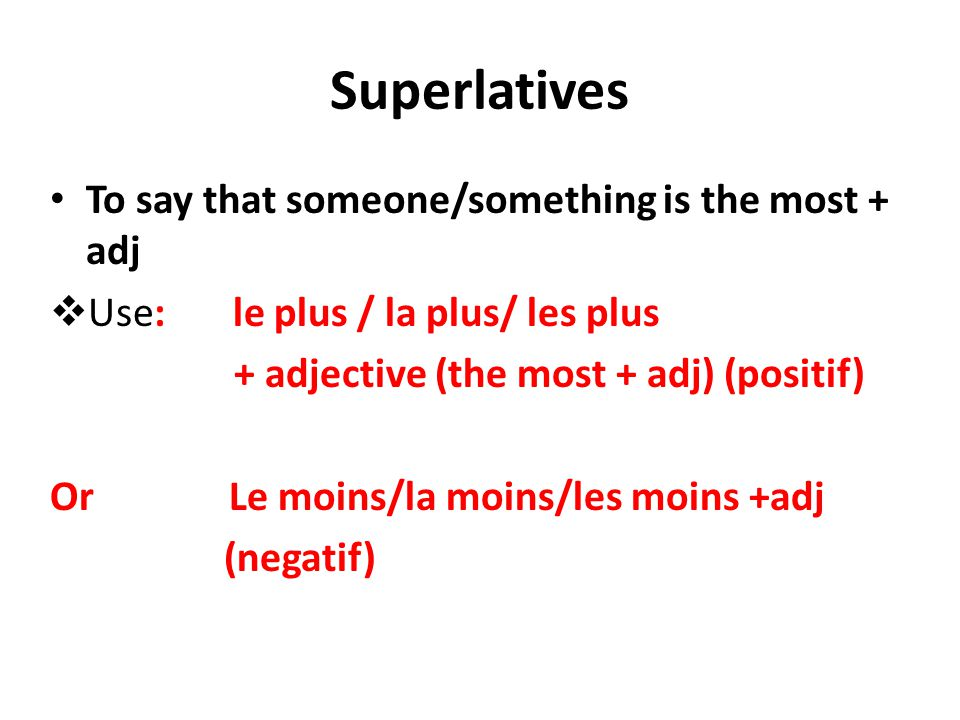 Superlatives To say that someone/something is the most + adj  Use: le plus / la plus/ les plus + adjective (the most + adj) (positif) Or Le moins/la moins/les moins +adj (negatif)