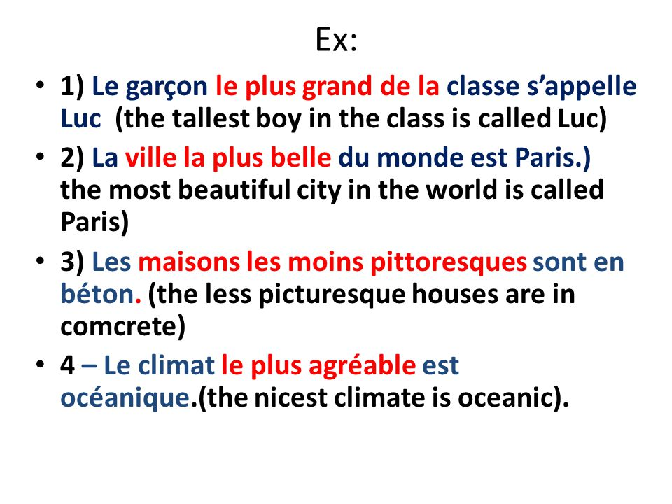 Ex: 1) Le garçon le plus grand de la classe s'appelle Luc (the tallest boy in the class is called Luc) 2) La ville la plus belle du monde est Paris.) the most beautiful city in the world is called Paris) 3) Les maisons les moins pittoresques sont en béton.