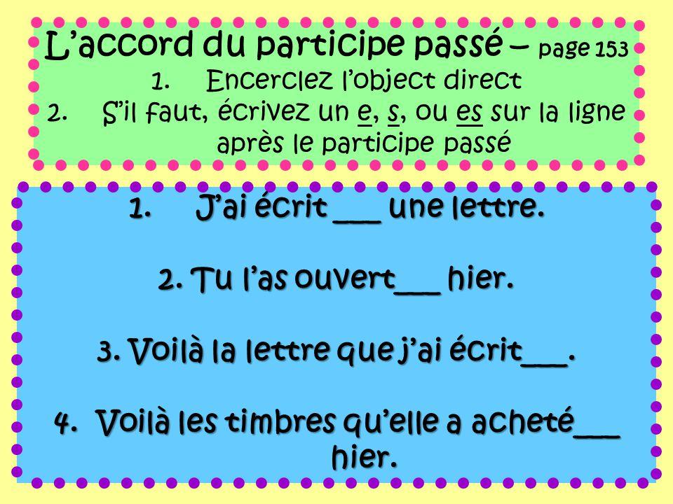 L'accord du participe passé – page 153 1.Encerclez l'object direct 2.S'il faut, écrivez un e, s, ou es sur la ligne après le participe passé 1.J'ai éc