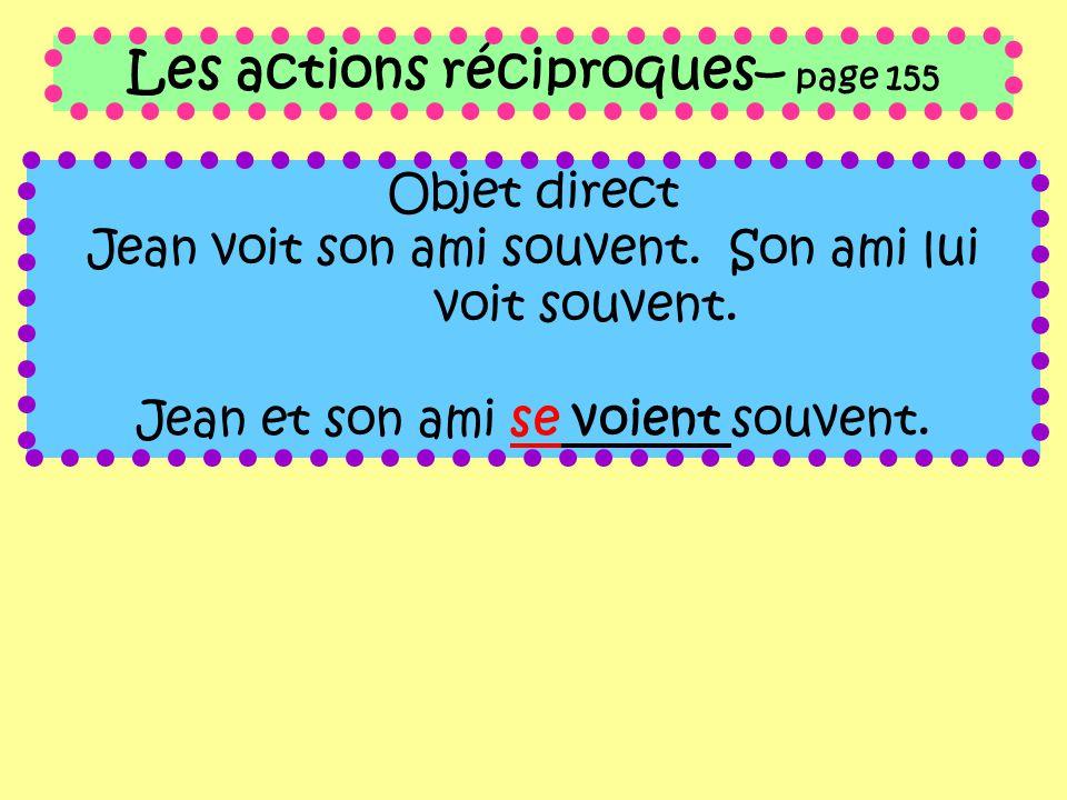 Les actions réciproques– page 155 Objet direct Jean voit son ami souvent. Son ami lui voit souvent. Jean et son ami se voient souvent.