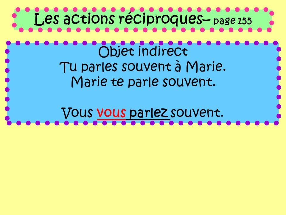 Les actions réciproques– page 155 Objet indirect Tu parles souvent à Marie. Marie te parle souvent. Vous vous parlez souvent.