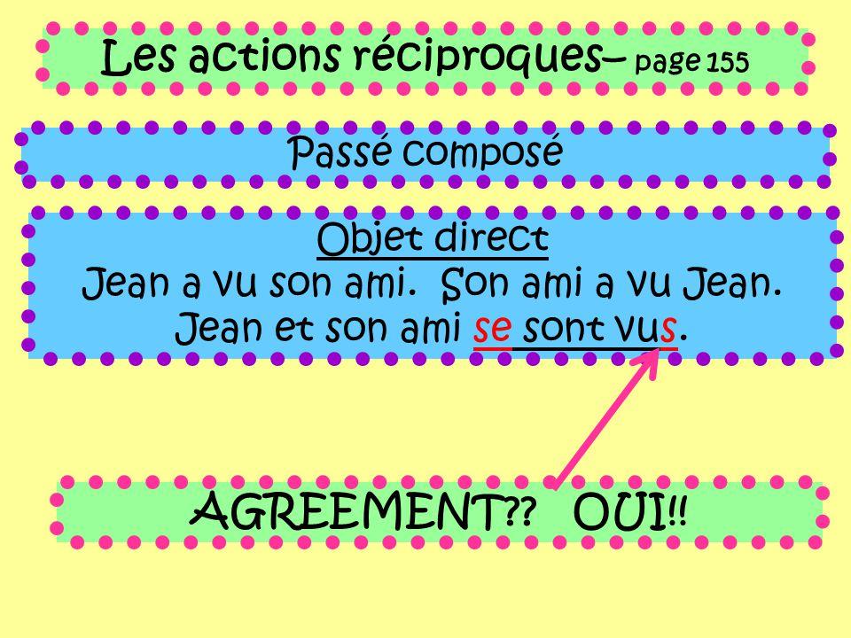 Les actions réciproques– page 155 Passé composé Objet direct Jean a vu son ami. Son ami a vu Jean. Jean et son ami se sont vus. AGREEMENT?? OUI!!