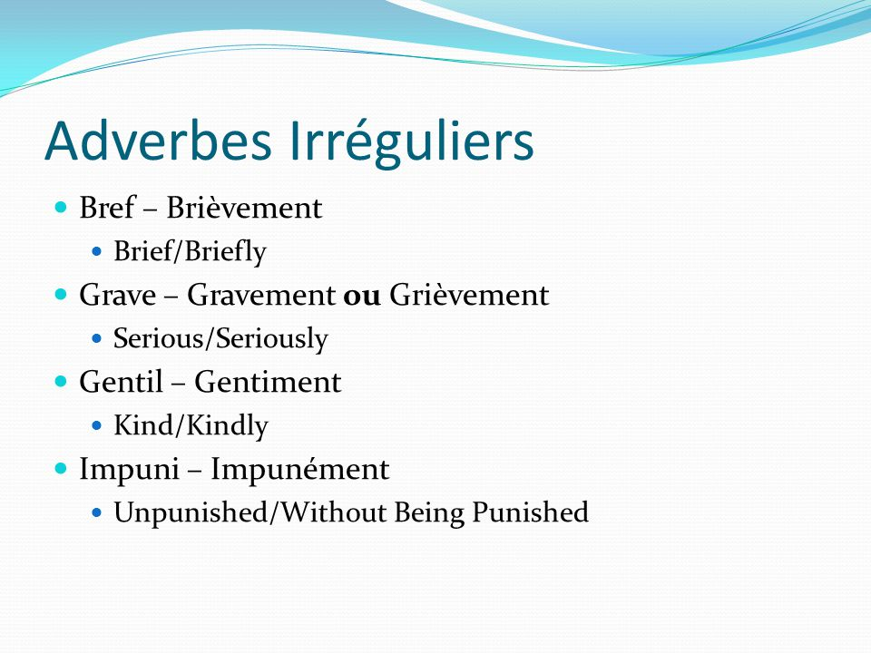Adverbes Irréguliers Bref – Brièvement Brief/Briefly Grave – Gravement ou Grièvement Serious/Seriously Gentil – Gentiment Kind/Kindly Impuni – Impunément Unpunished/Without Being Punished