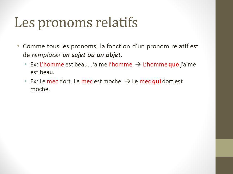 Les pronoms relatifs Comme tous les pronoms, la fonction d'un pronom relatif est de remplacer un sujet ou un objet. Ex: L'homme est beau. J'aime l'hom