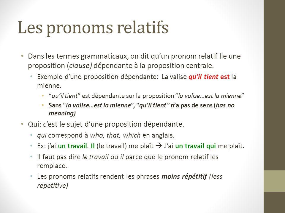 Les pronoms relatifs Dans les termes grammaticaux, on dit qu'un pronom relatif lie une proposition (clause) dépendante à la proposition centrale. Exem