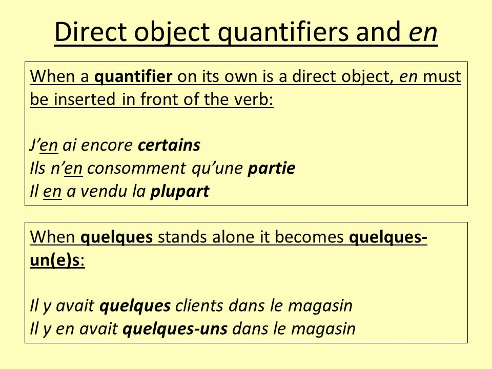 Direct object quantifiers and en When a quantifier on its own is a direct object, en must be inserted in front of the verb: J'en ai encore certains Il