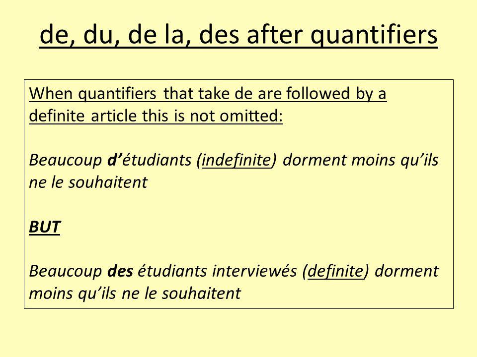 de, du, de la, des after quantifiers When quantifiers that take de are followed by a definite article this is not omitted: Beaucoup d'étudiants (indef