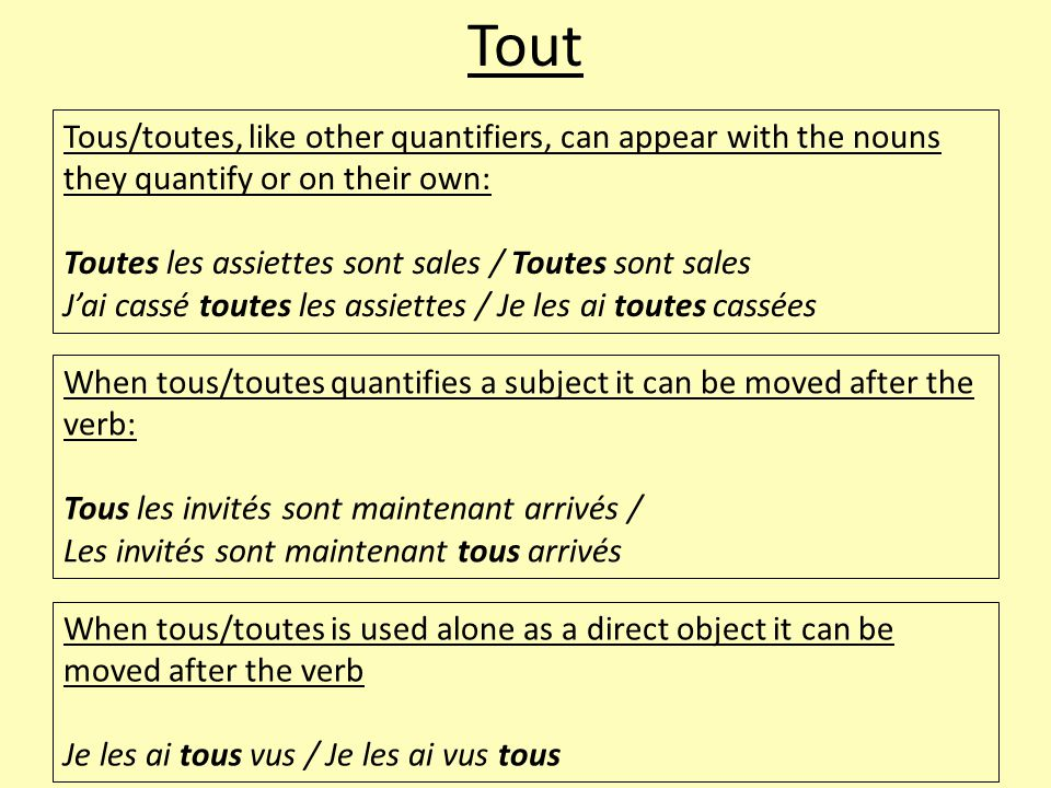 Tout Tous/toutes, like other quantifiers, can appear with the nouns they quantify or on their own: Toutes les assiettes sont sales / Toutes sont sales J'ai cassé toutes les assiettes / Je les ai toutes cassées When tous/toutes quantifies a subject it can be moved after the verb: Tous les invités sont maintenant arrivés / Les invités sont maintenant tous arrivés When tous/toutes is used alone as a direct object it can be moved after the verb Je les ai tous vus / Je les ai vus tous