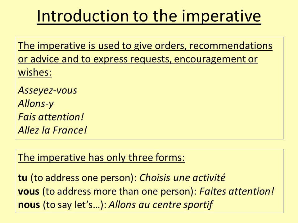 Introduction to the imperative The imperative is used to give orders, recommendations or advice and to express requests, encouragement or wishes: Asse