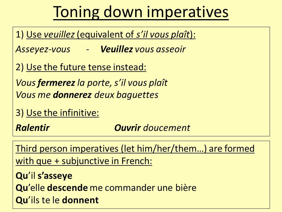 Toning down imperatives 1) Use veuillez (equivalent of s'il vous plaît): Asseyez-vous-Veuillez vous asseoir 2) Use the future tense instead: Vous fermerez la porte, s'il vous plaît Vous me donnerez deux baguettes 3) Use the infinitive: RalentirOuvrir doucement Third person imperatives (let him/her/them…) are formed with que + subjunctive in French: Qu'il s'asseye Qu'elle descende me commander une bière Qu'ils te le donnent