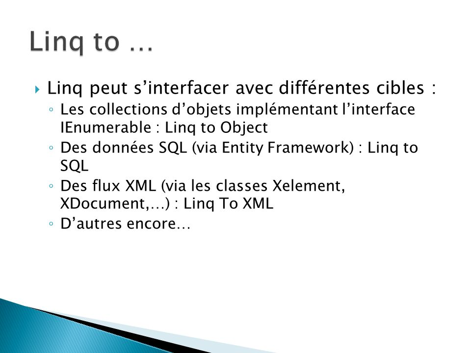  Linq peut s'interfacer avec différentes cibles : ◦ Les collections d'objets implémentant l'interface IEnumerable : Linq to Object ◦ Des données SQL (via Entity Framework) : Linq to SQL ◦ Des flux XML (via les classes Xelement, XDocument,…) : Linq To XML ◦ D'autres encore…