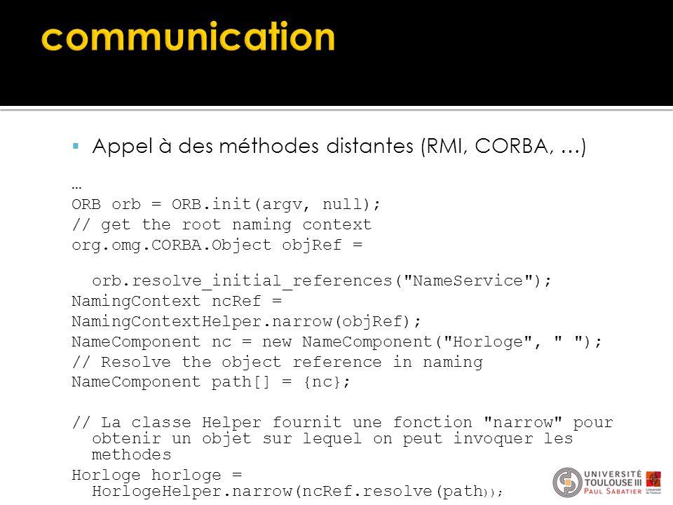  Appel à des méthodes distantes (RMI, CORBA, …) … ORB orb = ORB.init(argv, null); // get the root naming context org.omg.CORBA.Object objRef = orb.re